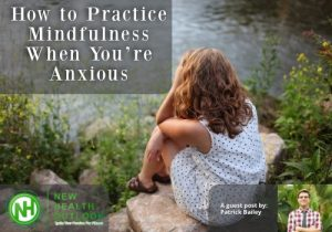 How to Practice Mindfulness When You're Anxious